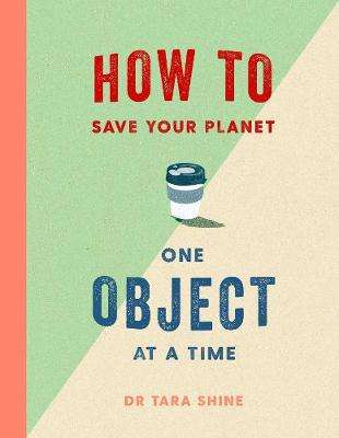 Cover of How to Save Your Planet One Object at a Time - Tara Shine - 9781471184109