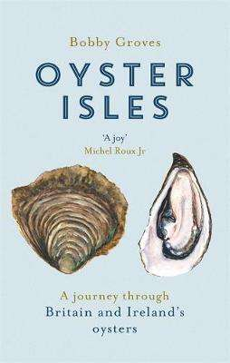 Cover of Oyster Isles: A Journey Through Britain and Ireland's Oysters - Bobby Groves - 9781472129079