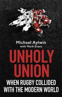 Cover of Unholy Union: When Rugby Collided with the Modern World - Mike Aylwin - 9781472130709