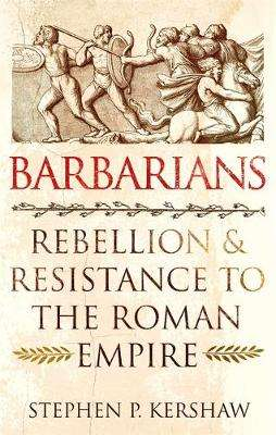 Cover of Barbarians: Rebellion and Resistance to the Roman Empire - Dr Stephen P. Kershaw - 9781472142139