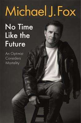 Cover of No Time Like the Future: An Optimist Considers Mortality - Michael J Fox - 9781472278470