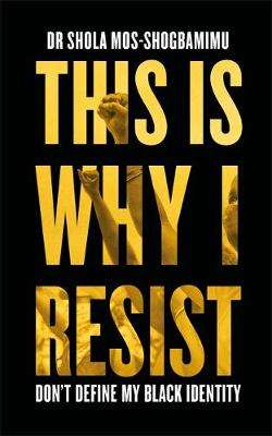 Cover of This is Why I Resist - Don't Define My Black Identity - Shola Mos-Shogbamimu - 9781472280770