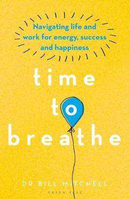 Cover of Time to Breathe: Navigating Life and Work for Energy, Success and Happiness - Bill Mitchell - 9781472972989
