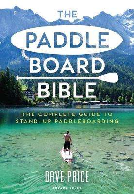 Cover of The Paddleboard Bible: The complete guide to stand-up paddleboarding - David Price - 9781472981479