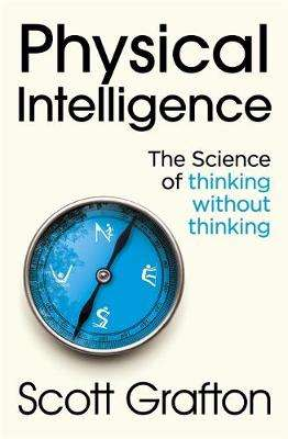 Cover of Physical Intelligence: The Science of Thinking Without Thinking - Scott Grafton - 9781473669772