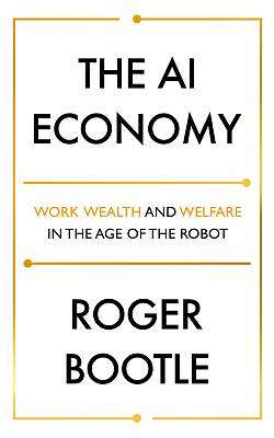 Cover of The AI Economy: Work, Wealth and Welfare in the Robot Age - Roger Bootle - 9781473696150
