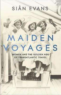 Cover of Maiden Voyages: women and the Golden Age of transatlantic travel - Sian Evans - 9781473699038
