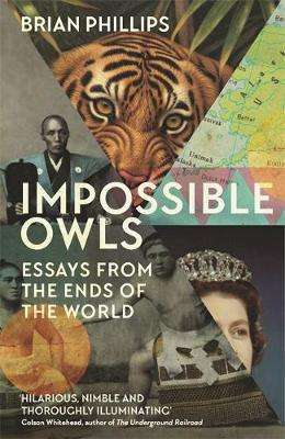 Cover of Impossible Owls: Essays from the Ends of the World - Brian Phillips - 9781474607841