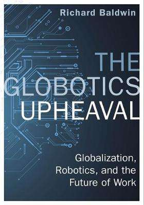 Cover of The Globotics Upheaval: Globalisation, Robotics and the Future of Work - Richard Baldwin - 9781474609036