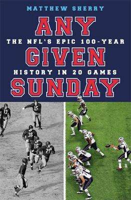 Cover of Any Given Sunday: The NFL's Epic 100-Year History in 20 Games - Matthew Sherry - 9781474613651