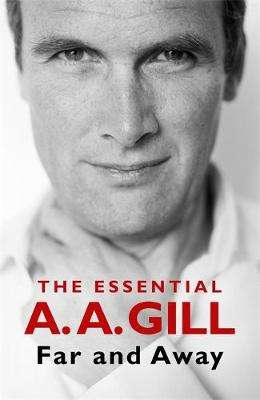 Cover of Far and Away: The Essential A.A. Gill - Adrian Gill - 9781474617369