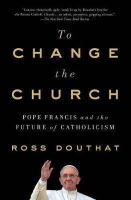 Cover of To Change the Church: Pope Francis and the Future of Catholicism - Ross Douthat - 9781501146930