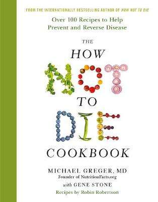 Cover of The How Not To Die Cookbook: Over 100 Recipes to Help Prevent and Reverse Diseas - Michael Greger - 9781509844333