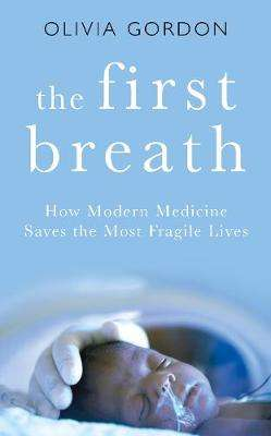 Cover of The First Breath: How Modern Medicine Saves the Most Fragile Lives - Olivia Gordon - 9781509871186