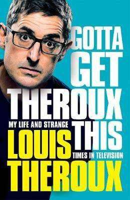 Cover of Gotta Get Theroux This: My life and strange times in television - Louis Theroux - 9781509880386