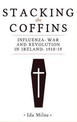 Cover of Stacking the Coffins - Influenza, War, and Revolution in Ireland 1918-1919 - Ida Milne - 9781526154354