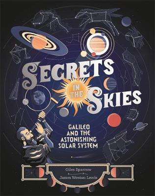 Cover of Secrets in the Skies: Galileo and the Astonishing Solar System - Giles Sparrow - 9781526360014