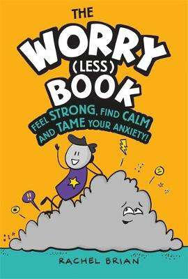 Cover of The Worry (Less) Book: Feel Strong, Find Calm and Tame Your Anxiety - Rachel Brian - 9781526362780