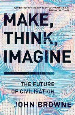 Cover of Make, Think, Imagine: The Future of Civilisation - John Browne - 9781526605726