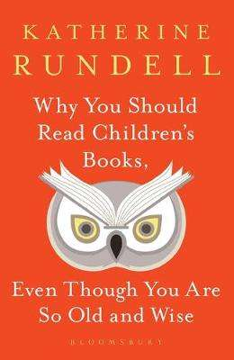 Cover of Why You Should Read Children's Books, Even Though You Are So Old and Wise - Katherine Rundell - 9781526610072