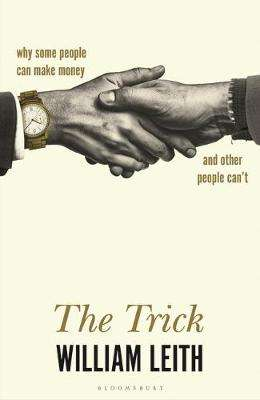 Cover of The Trick: Why Some People Can Make Money and Other People Can't - William Leith - 9781526619877