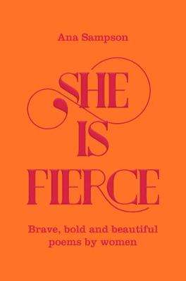 Cover of She is Fierce: Brave, Bold  and Beautiful Poems by Women - Ana Sampson - 9781529003154