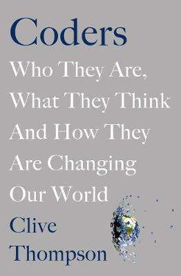 Cover of Coders: Who They Are, What They Think and How They Are Changing Our World - Clive Thompson - 9781529018981