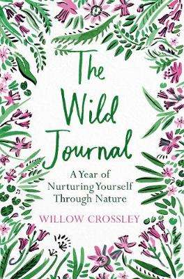 Cover of The Wild Journal: A Year of Nurturing Yourself Through Nature - Willow Crossley - 9781529028225