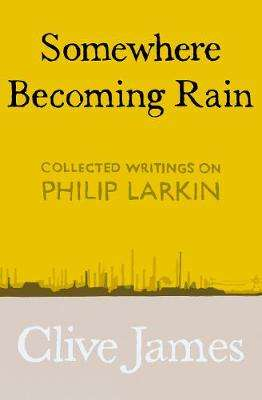 Cover of Somewhere Becoming Rain: Collected Writings on Philip Larkin - Clive James - 9781529028829