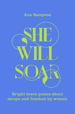 Cover of She Will Soar: Bright, brave poems about freedom by women - Ana Sampson - 9781529040043