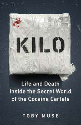 Cover of Kilo: Life and Death Inside the Secret World of the Cocaine Cartels - Toby Muse - 9781529103403