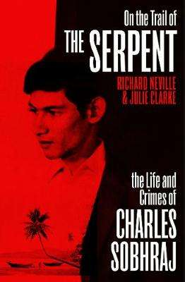 Cover of On the Trail of the Serpent: The Life and Crimes of Charles Sobhraj - Richard Neville - 9781529112436