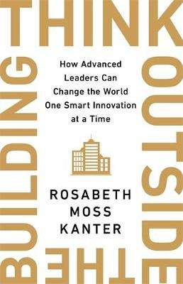 Cover of Think Outside The Building - Rosabeth Moss Kanter - 9781529308167