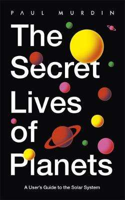 Cover of The Secret Lives of Planets: A User's Guide to the Solar System - Paul Murdin - 9781529319415