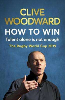 Cover of How to Win: Talent Alone Is Not Enough: Rugby World Cup 2019 - Clive Woodward - 9781529339390