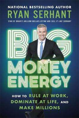 Cover of Big Money Energy: How to Rule at Work, Dominate at Life, and Make Millions - Ryan Serhant - 9781529344394