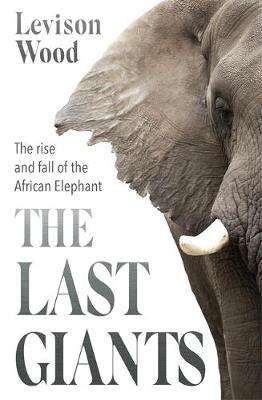 Cover of The Last Giants: The Rise and Fall of the African Elephant - Levison Wood - 9781529381160