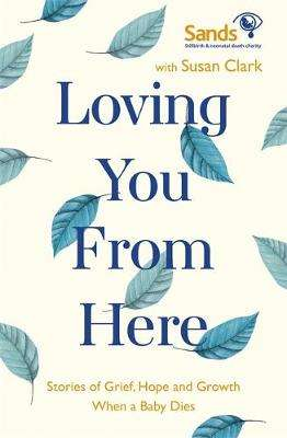 Cover of Loving You From Here: Stories of Grief, Hope and Growth When a Baby Dies - Susan Clark - 9781529382754