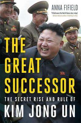 Cover of The Great Successor: The Secret Rise and Rule of Kim Jong Un - Anna Fifield - 9781529387254