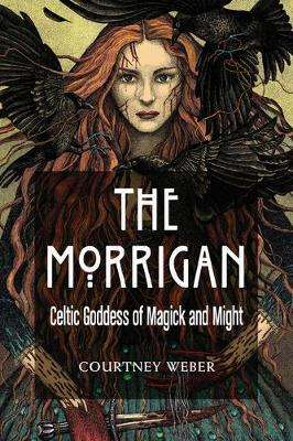 Cover of The Morrigan: Celtic Goddess of Magick and Might - Courtney Weber - 9781578636631