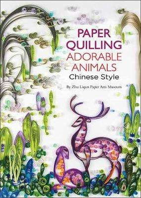 Cover of Paper Quilling Adorable Animals Chinese Style - Zhu Liqun Paper Arts Museum - 9781602206090
