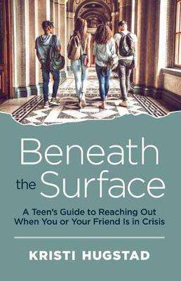 Cover of Beneath the Surface: A Teen's Guide to Reaching Out When You or Your Friend is i - Kristi Hugstad - 9781608686353