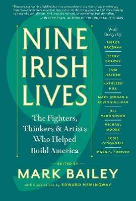 Cover of NINE IRISH LIVES: THE FIGHTERS, THINKERS, AND ARTISTS WHO HELPED BUILD AMERICA - Mark Bailey - 9781616205171
