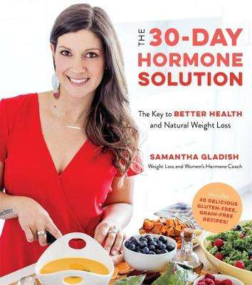 Cover of The 30-Day Hormone Solution: The Key to Better Health and Natural Weight Loss - Samantha Gladish - 9781624149917