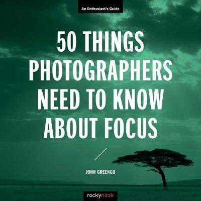 Cover of 50 Things Photographers Need To Know About Focus - John Greengo - 9781681985008