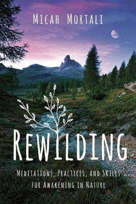 Cover of Rewilding: Meditations, Practices, and Skills for Awakening in Nature - Micah Mortali - 9781683643258
