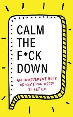 Cover of Calm the F**k Down: An Irreverent Book of Sh*t you Need to Let Go - Georgia Mack - 9781728206547