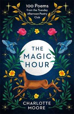 Cover of The Magic Hour: 100 Poems from the Tuesday Afternoon Poetry Club - Charlotte Moore - 9781780724263