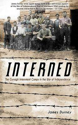 Cover of Interned, The Curragh Internment Camps In the War of Independence - James Durney - 9781781175880