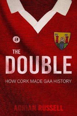 Cover of The Double - How Cork Made GAA History - Adrian Russell - 9781781175989